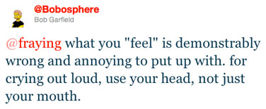 @fraying what you &quot;feel&quot; is demonstrably wrong and annoying to put up with. for crying out loud, use your head, not just your mouth.