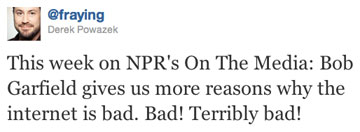 This week on NPR&#039;s On The Media: Bob Garfield gives us more reasons why the internet is bad. Bad! Terribly bad!